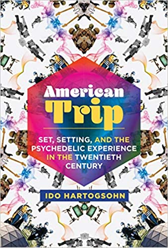 Book Review of Ido Hartogsohn's American Trip: Set,Setting, and the Psychedelic Experience in the Twentieth Century